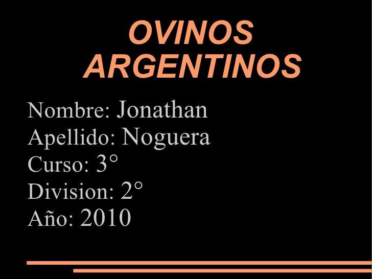 OVINOS  ARGENTINOS Nombre:  Jonathan Apellido:  Noguera Curso:  3° Division:  2° Año:  2010