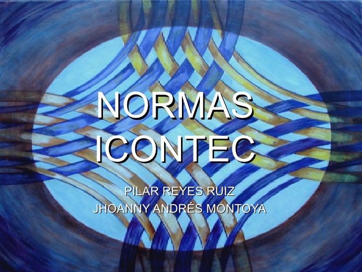 NORMAS   ICONTEC PILAR REYES RUIZ JHOANNY ANDRÉS MONTOYA