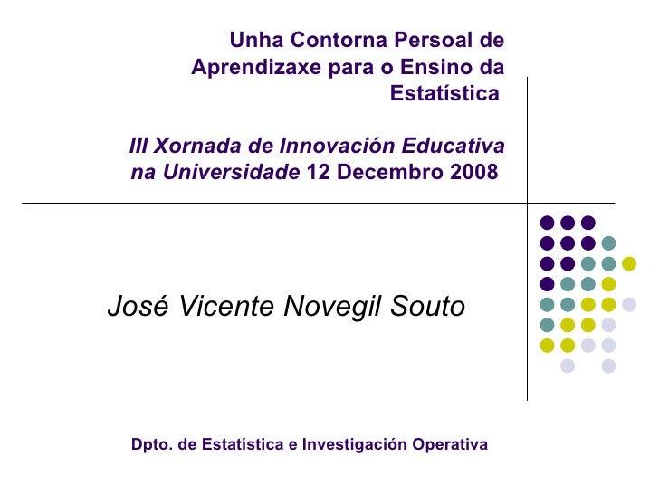 Unha Contorna Persoal de Aprendizaxe para o Ensino da Estatística     III Xornada de Innovación Educativa na Universidade ...