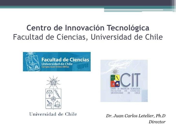 Centro de Innovación TecnológicaFacultad de Ciencias, Universidad de Chile <br />Dr. Juan Carlos Letelier, Ph.D<br />Direc...