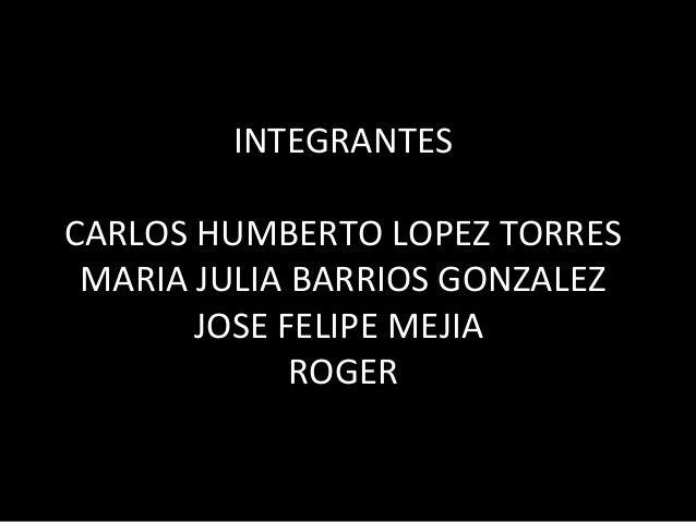INTEGRANTES CARLOS HUMBERTO LOPEZ TORRES MARIA JULIA BARRIOS GONZALEZ JOSE FELIPE MEJIA ROGER