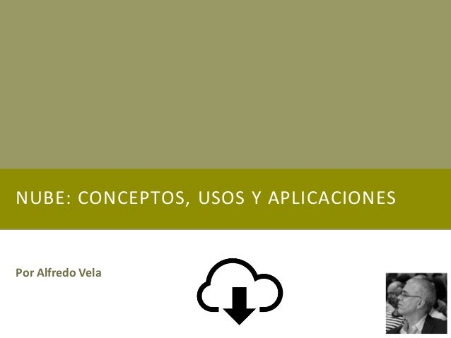 NUBE: CONCEPTOS, USOS Y APLICACIONES Por Alfredo Vela