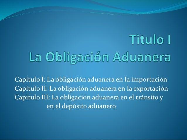 Capítulo I: La obligación aduanera en la importación Capítulo II: La obligación aduanera en la exportación Capítulo III: L...