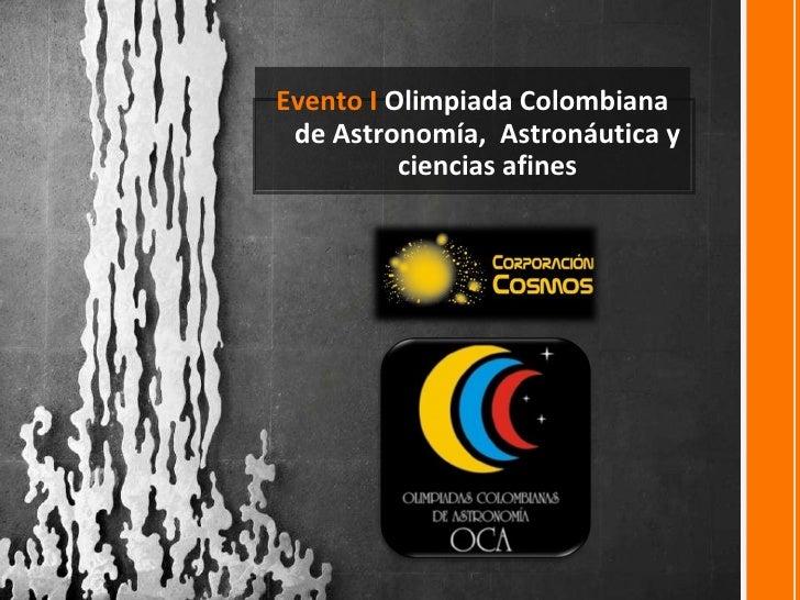 <ul><li>Evento I  Olimpiada Colombiana de Astronomía,  Astronáutica y ciencias afines </li></ul>