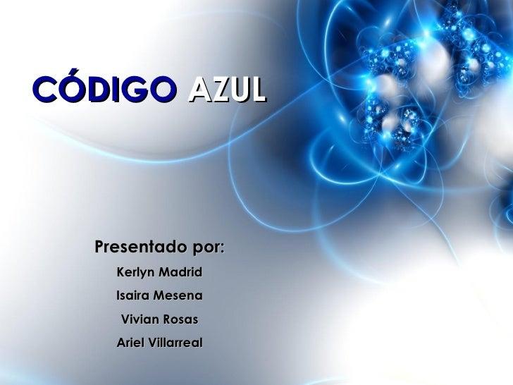CÓDIGO AZUL  Presentado por:    Kerlyn Madrid    Isaira Mesena     Vivian Rosas    Ariel Villarreal