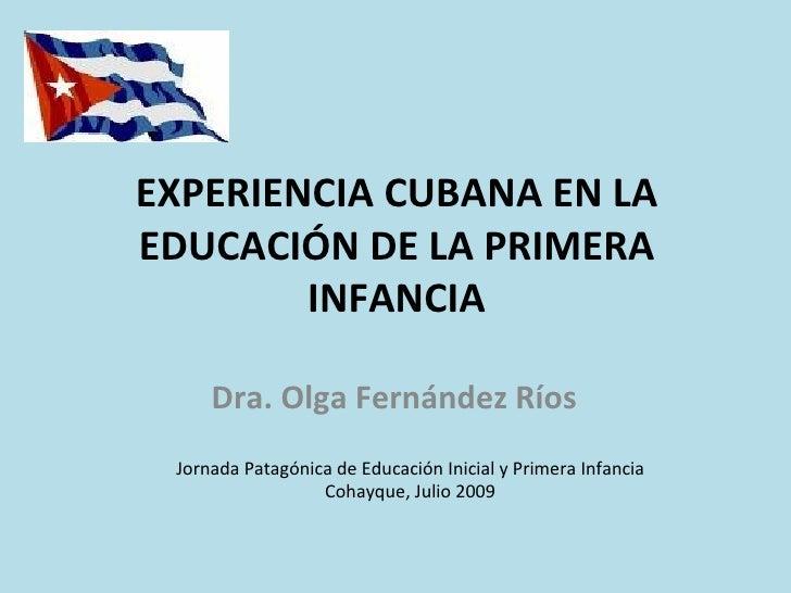 EXPERIENCIA CUBANA EN LA EDUCACIÓN DE LA PRIMERA         INFANCIA       Dra. Olga Fernández Ríos  Jornada Patagónica de Ed...