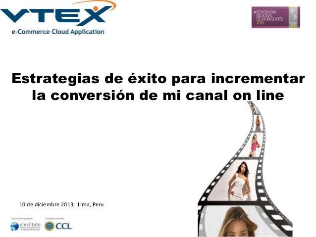 Estrategias de éxito para incrementar la conversión de mi canal on line  10 de diciembre 2013, Lima, Peru