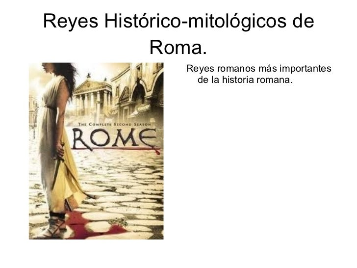 Reyes Histórico-mitológicos de Roma. <ul><li>Reyes romanos más importantes de la historia romana. </li></ul>