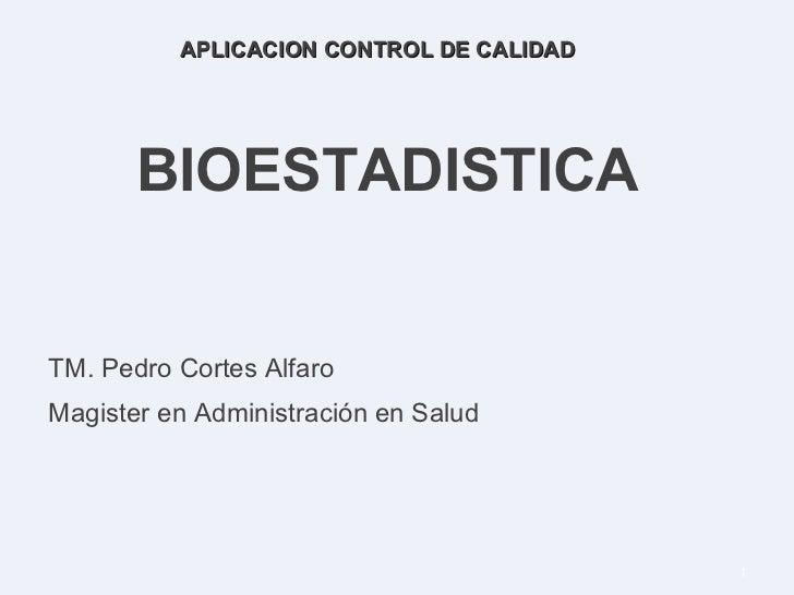 BIOESTADISTICA TM. Pedro Cortes Alfaro Magister en Administración en Salud APLICACION CONTROL DE CALIDAD