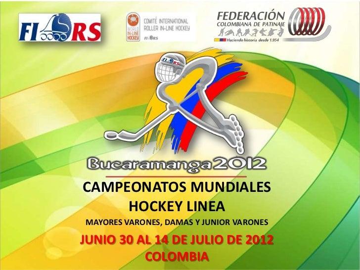 CAMPEONATOS MUNDIALES     HOCKEY LINEAMAYORES VARONES, DAMAS Y JUNIOR VARONESJUNIO 30 AL 14 DE JULIO DE 2012          COLO...