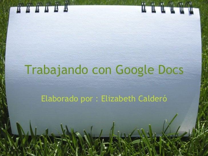 Trabajando con Google Docs Elaborado por : Elizabeth Calderó