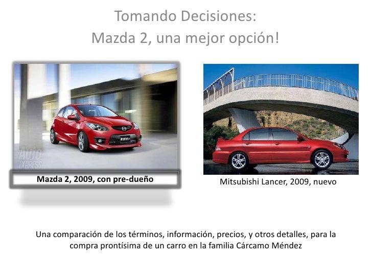 Tomando Decisiones:<br />Mazda 2, una mejor opción!<br />Mazda 2, 2009, con pre-dueño<br />Mitsubishi Lancer, 2009, nuevo<...