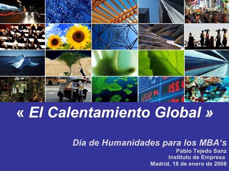 Día de Humanidades para los MBA 's Pablo Tejedo Sanz Instituto de Empresa  Madrid, 18 de enero de 2008 « El Calentamiento...