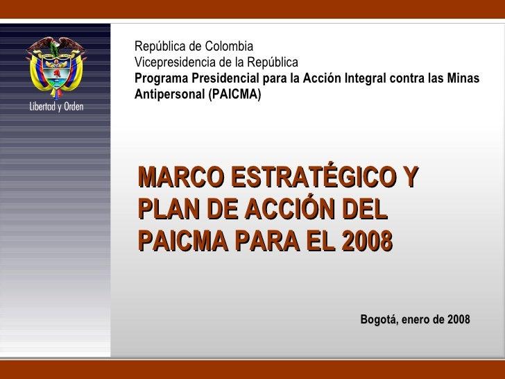 MARCO ESTRATÉGICO Y PLAN DE ACCIÓN DEL PAICMA PARA EL 2008 Bogotá, enero de 2008 República de Colombia Vicepresidencia de ...