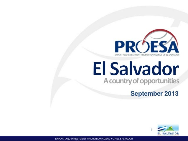 EXPORT AND INVESTMENT PROMOTION AGENCY OF EL SALVADOR Acountryofopportunities September 2013 1