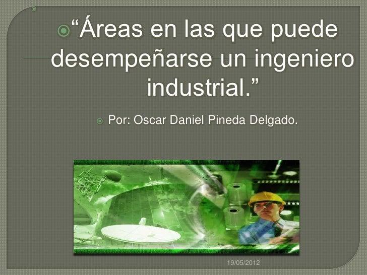 """    """"Áreas en las que puede    desempeñarse un ingeniero           industrial.""""          Por: Oscar Daniel Pineda Delga..."""