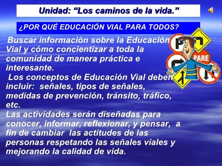"""Unidad: """"Los caminos de la vida."""" ¿POR QUÉ EDUCACIÓN VIAL PARA TODOS? Buscar información sobre la Educación  Vial y cómo c..."""