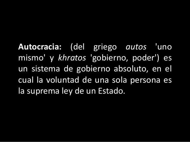 Autocracia: (del griego autos 'uno mismo' y khratos 'gobierno, poder') es un sistema de gobierno absoluto, en el cual la v...