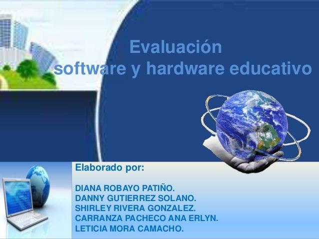 Evaluación software y hardware educativo Elaborado por: DIANA ROBAYO PATIÑO. DANNY GUTIERREZ SOLANO. SHIRLEY RIVERA GONZAL...