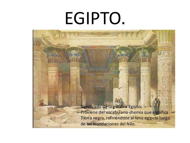 EGIPTO. Significado de la palabra Egipto: Proviene del vocabulario shemia que significa Tierra negra, refiriéndose al limo...