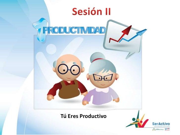 Sesión II<br />Tú Eres Productivo<br />