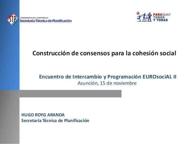 HUGO ROYG ARANDA Secretaría Técnica de Planificación Construcción de consensos para la cohesión social Encuentro de Interc...
