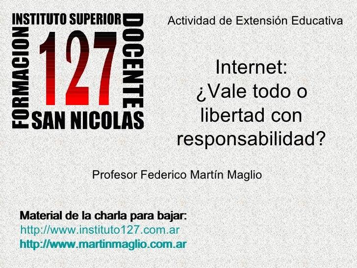 Actividad de Extensión Educativa Internet: ¿Vale todo o libertad con responsabilidad? Profesor Federico Martín Maglio Mate...