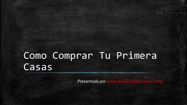 Como Comprar Tu Primera Casas  Presentado por www.RealEstateLatino.com