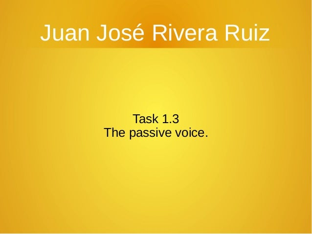 Juan José Rivera Ruiz  Task 1.3 The passive voice.