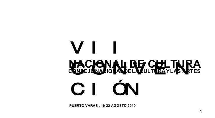 VII CONVENCIÓN CONSEJO   NACIONAL   DE   LA   CULTURA   Y   LAS ARTES PUERTO VARAS , 19-22 AGOSTO 2010 NACIONAL   DE CULTURA