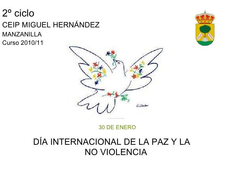 2º ciclo CEIP MIGUEL HERNÁNDEZ MANZANILLA Curso 2010/11 <ul><ul><li>30 DE ENERO </li></ul></ul><ul><li>DÍA INTERNACIONAL D...
