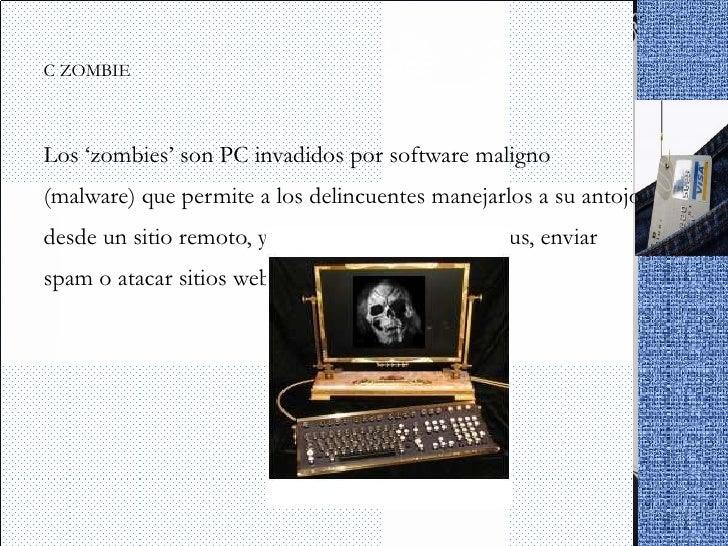 <ul><li>PC ZOMBIE </li></ul><ul><li>Los 'zombies' son PC invadidos por software maligno (malware) que permite a los delinc...
