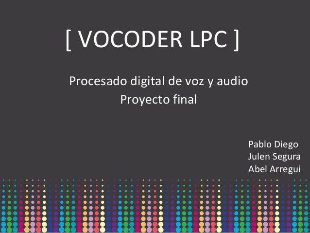 [ VOCODER LPC ] Procesado digital de voz y audio Proyecto final Pablo Diego Julen Segura Abel Arregui
