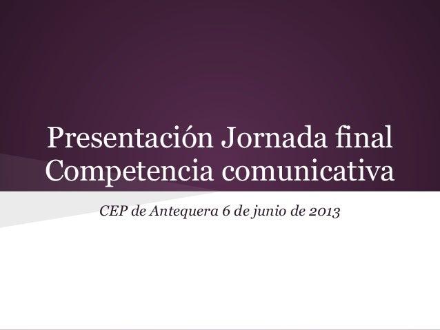 Presentación Jornada finalCompetencia comunicativaCEP de Antequera 6 de junio de 2013