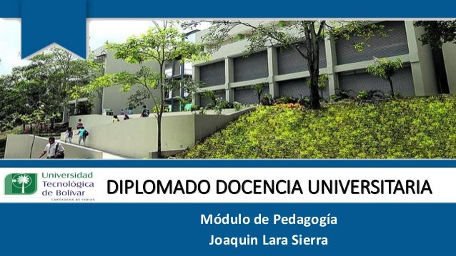 DIPLOMADO DOCENCIA UNIVERSITARIA Módulo de Pedagogía Joaquin Lara Sierra