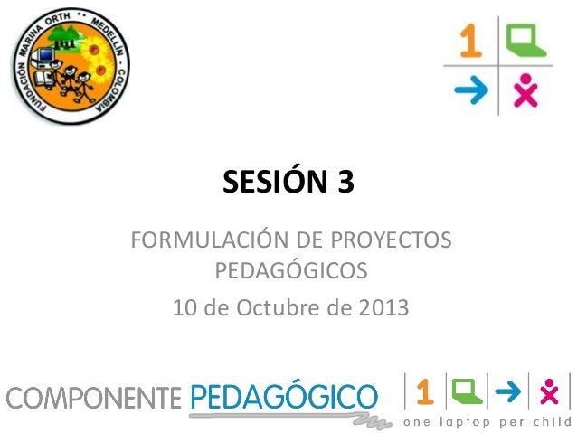 SESIÓN 3 FORMULACIÓN DE PROYECTOS PEDAGÓGICOS 10 de Octubre de 2013