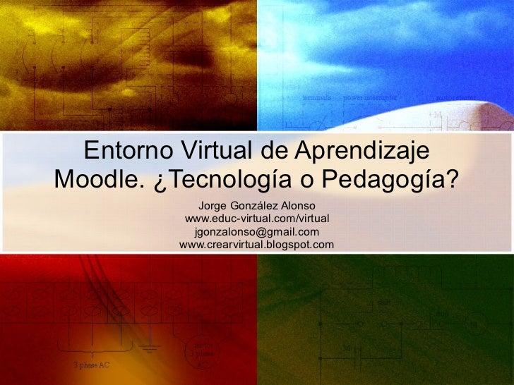Entorno Virtual de Aprendizaje Moodle. ¿Tecnología o Pedagogía? Jorge González Alonso www.educ-virtual.com/virtual [email_...