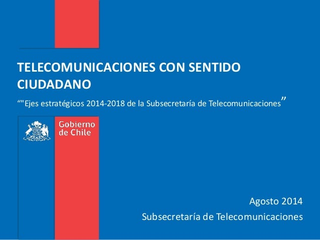 """Agosto 2014 Subsecretaría de Telecomunicaciones TELECOMUNICACIONES CON SENTIDO CIUDADANO """"""""Ejes estratégicos 2014-2018 de ..."""