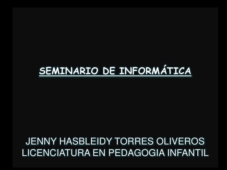 SEMINARIO DE INFORMÁTICA<br />JENNY HASBLEIDY TORRES OLIVEROS <br />LICENCIATURA EN PEDAGOGIA INFANTIL<br />