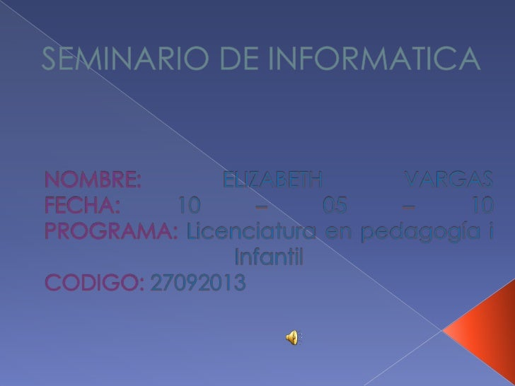 SEMINARIO DE INFORMATICA<br />NOMBRE: ELIZABETH VARGASFECHA:10 – 05 – 10PROGRAMA:Licenciatura en pedagogía iInfantil CODIG...