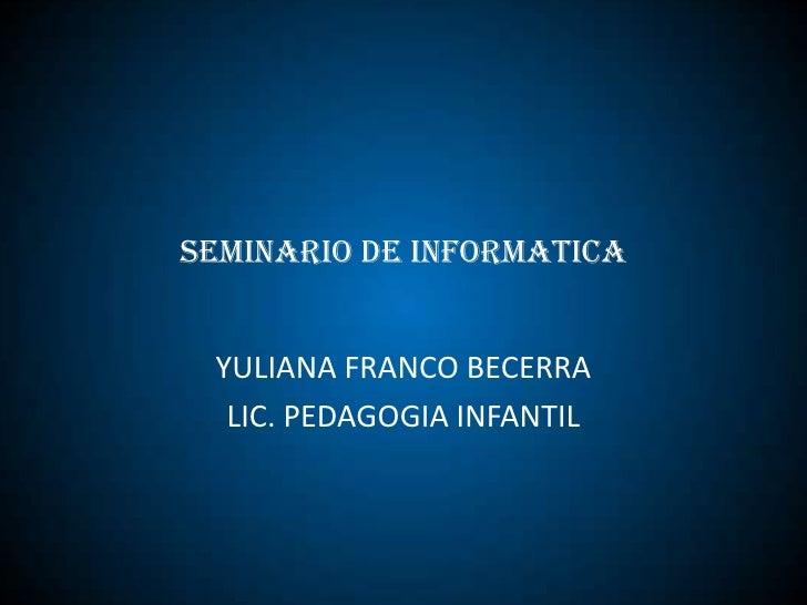 SEMINARIO DE INFORMATICA <br />YULIANA FRANCO BECERRA <br />LIC. PEDAGOGIA INFANTIL <br />