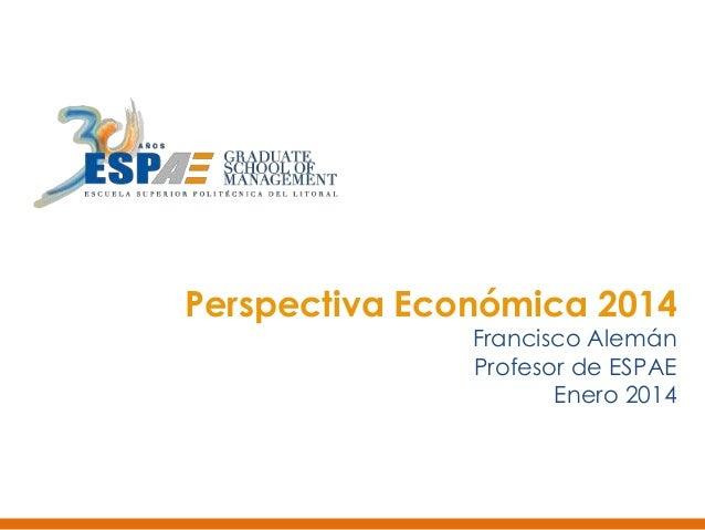 Perspectiva Económica 2014  Francisco Alemán Profesor de ESPAE Enero 2014