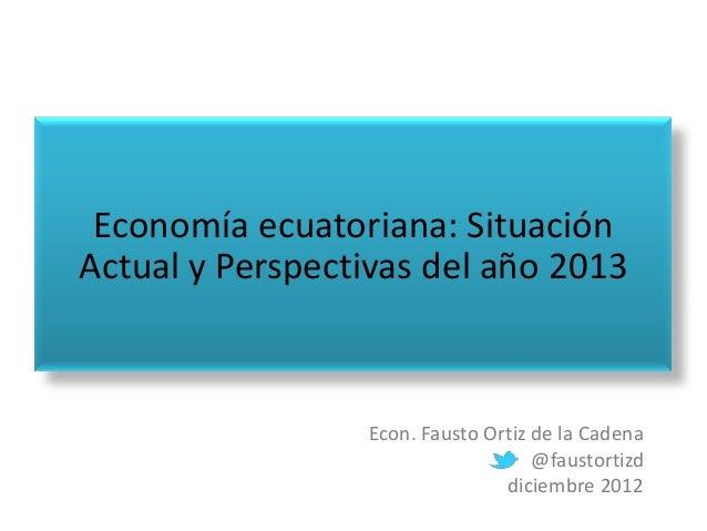 Economía ecuatoriana: SituaciónActual y Perspectivas del año 2013                 Econ. Fausto Ortiz de la Cadena         ...
