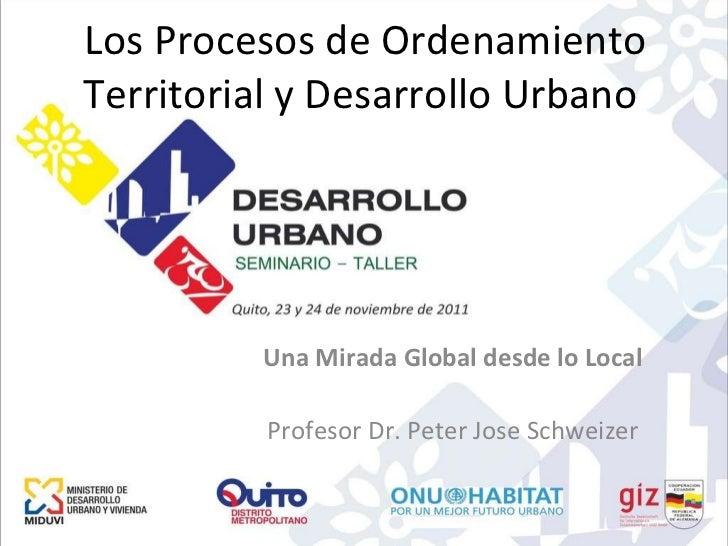 Los Procesos de Ordenamiento Territorial y Desarrollo Urbano  Una Mirada Global desde lo Local Profesor Dr. Peter Jose Sch...
