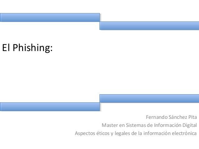 El Phishing: Fernando Sánchez Pita Master en Sistemas de Información Digital Aspectos éticos y legales de la información e...
