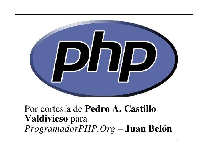 Por cortesía de Pedro A. Castillo Valdivieso para ProgramadorPHP.Org – Juan Belón                                     1