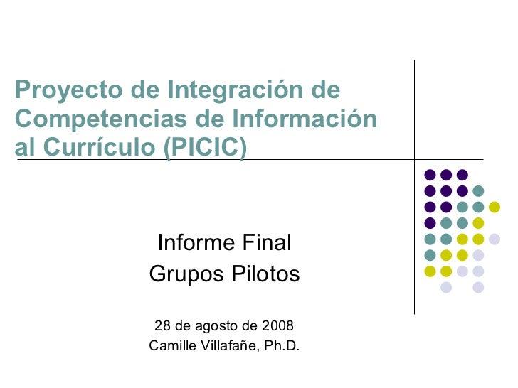 Proyecto de Integración de Competencias de Información  al Currículo (PICIC) Informe Final Grupos Pilotos 28 de agosto de ...