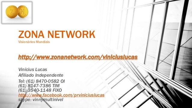 ZONA NETWORKVisionários Mundiais http://www.zonanetwork.com/viniciuslucas Vinícius Lucas Afiliado Independente Tel: (61) 8...