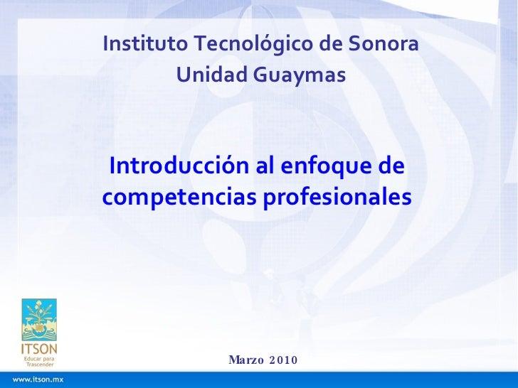 Instituto Tecnológico de Sonora Unidad Guaymas Marzo 2010 Introducción al enfoque de competencias profesionales