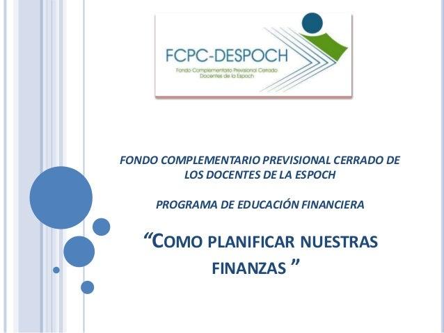 """FONDO COMPLEMENTARIO PREVISIONAL CERRADO DE  LOS DOCENTES DE LA ESPOCH  PROGRAMA DE EDUCACIÓN FINANCIERA  """"COMO PLANIFICAR..."""